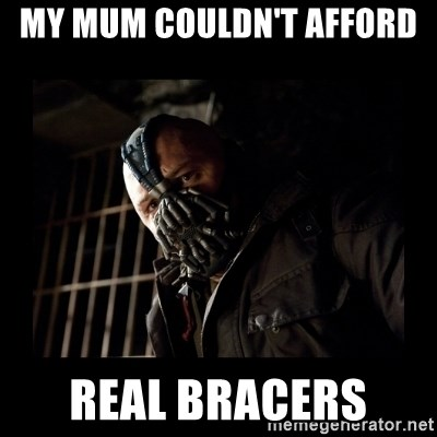 Bane Meme - MY MUM COULDN'T AFFORD  REAL BRACERS