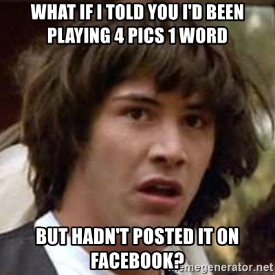Conspiracy Keanu - what if i told you i'd been playing 4 pics 1 word but hadn't posted it on facebook?