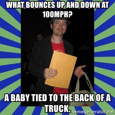 Swag fag chad costen - What bounces up and down at 100mph?  A baby tied to the back of a truck.