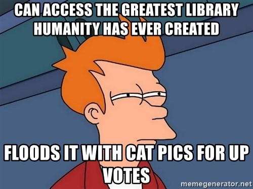 Futurama Fry - Can access the greatest library humanity has ever created Floods it with cat pics for up votes