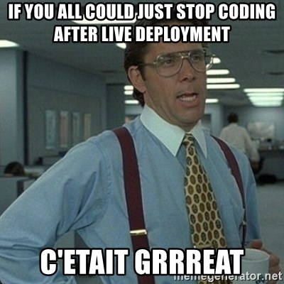 Yeah that'd be great... - IF yOu all Could just stop codinG After liVe deployMent C'etait GrrreaT