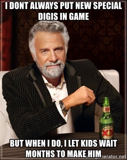 The Most Interesting Man In The World - I DONT ALWAYS PUT NEW SPECIAL DIGIS IN GAME BUT WHEN I DO, I LET KIDS WAIT MONTHS TO MAKE HIM