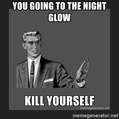 kill yourself guy - you going to the night glow