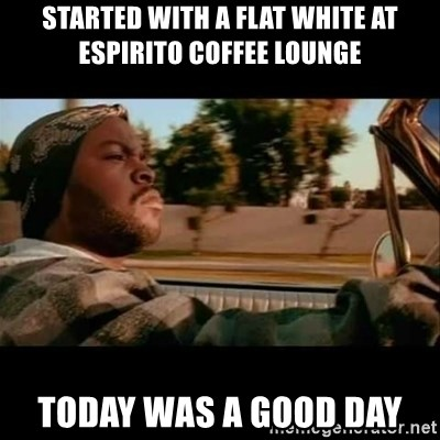 Ice Cube- Today was a Good day - STARTED WITH A FLAT WHITE AT ESPIRITO COFFEE LOUNGE TODAY WAS A GOOD DAY