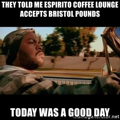 Ice Cube- Today was a Good day - THEY TOLD ME ESPIRITO COFFEE LOUNGE ACCEPTS BRISTOL POUNDS TODAY WAS A GOOD DAY
