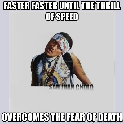 san juan cholo - FASTER FASTER UNTIL THE THRILL OF SPEED OVERCOMES THE FEAR OF DEATH