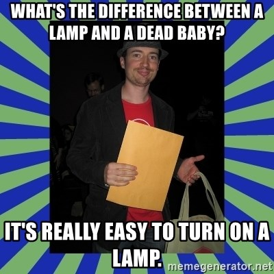 Swag fag chad costen - What's the difference between a lamp and a dead baby?  It's really easy to turn on a lamp.