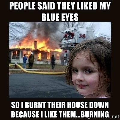 burning house girl - People Said they liked my blue eyes So I burnt their house down because I like them...burning