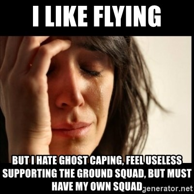 First World Problems - I like flying but I hate ghost caping, feel useless supporting the ground squad, but MUST have my own squad