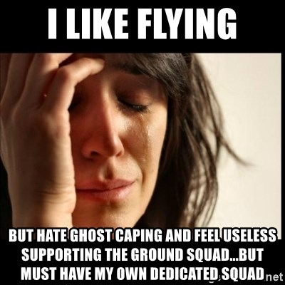 First World Problems - i like flying but hate ghost caping and feel useless supporting the ground squad...but must have my own dedicated squad