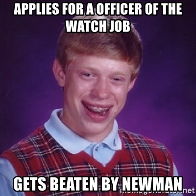 Bad Luck Brian - applies for a officer of the watch job gets beaten by newman