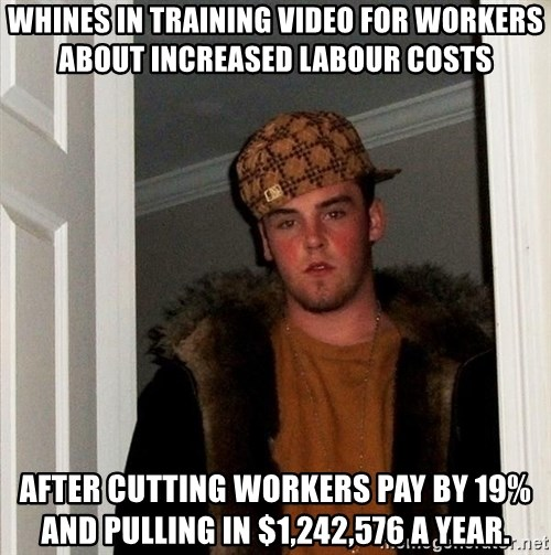 Scumbag Steve - Whines in training video for workers about increased labour costs After cutting workers pay by 19% and pulling in $1,242,576 a year.