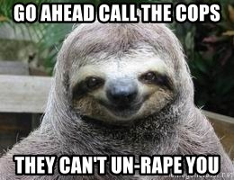 Sexual Sloth - Go ahead call the cops they can't un-rape you