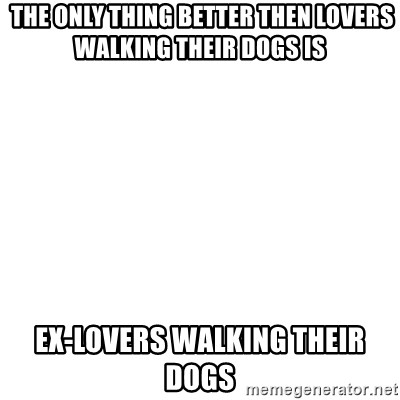 Blank Template -  The only thing better then lovers walking their dogs is ex-lovers walking their dogs