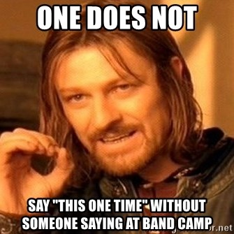 "One Does Not Simply - one does not  say ""this one time"" without someone saying at band camp"