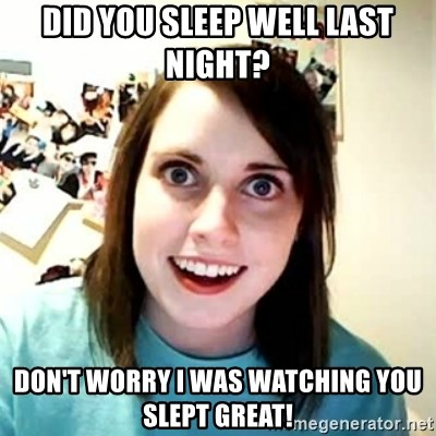 Overly Attached Girlfriend 2 - DID YOU SLEEP WELL LAST NIGHT?  DON'T WORRY I WAS WATCHING YOU SLEPT GREAT!