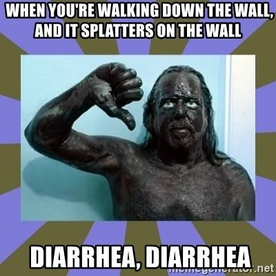 WANNABE BLACK MAN -  When you're walking down the wall, and it splatters on the wall  Diarrhea, diarrhea