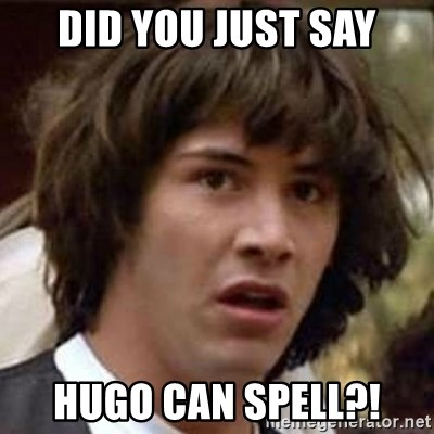 Conspiracy Keanu - Did you just say Hugo can spell?!