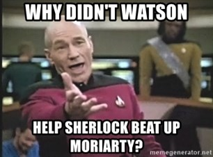 Captain Picard - WHY DIDN'T WATSON HELP SHERLOCK BEAT UP MORIARTY?
