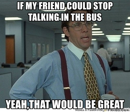 That would be great - iF MY FRiend could stop talking in the bus yeah,that would be great