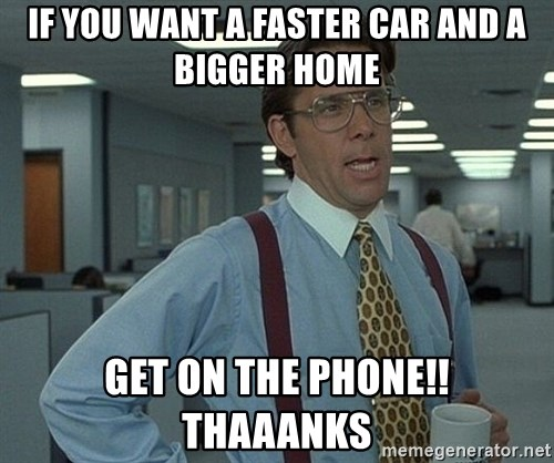 Bill Lumbergh - If you want a faster car and a bigger home get on the phone!! thaaanks