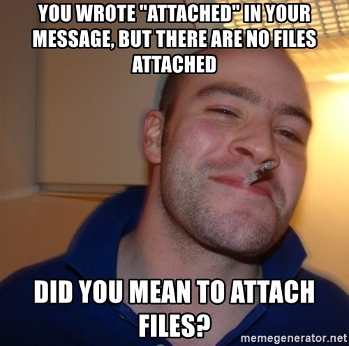 "Good Guy Greg - You wrote ""attached"" in your message, but there are no files attached Did you mean to attach files?"