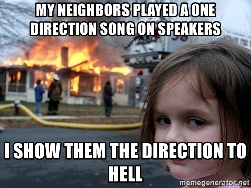 Disaster Girl - My neighbors played a one direction song on speakers i show them the direction to hell