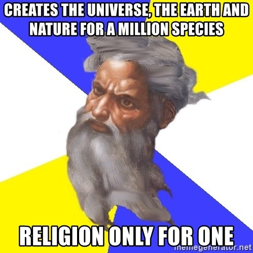 Advice God - creates the universe, the earth and nature for a million species religion only for one