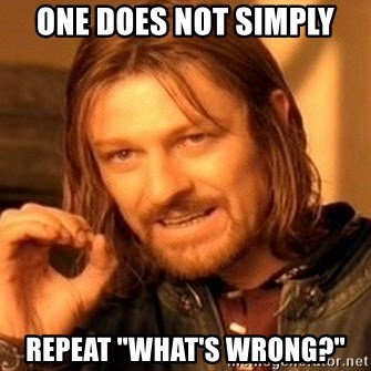 """One Does Not Simply - One Does not simply repeat """"What's wrong?"""""""