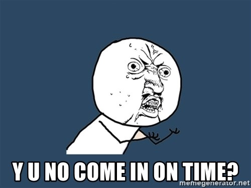 Y U No -  Y U NO COME IN ON TIME?