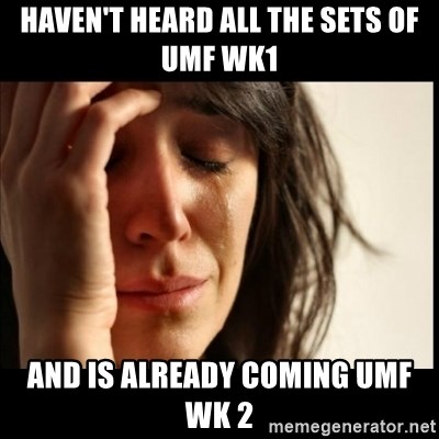 First World Problems - Haven't heard all the sets of UMF wk1 and is already coming umf wk 2
