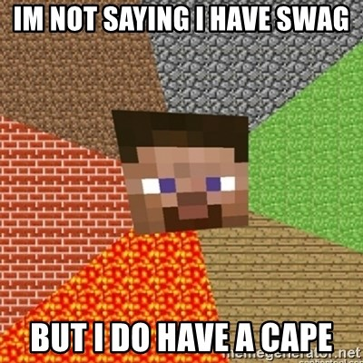 Minecraft Steve - Im not saying i have swag but i do have a cape