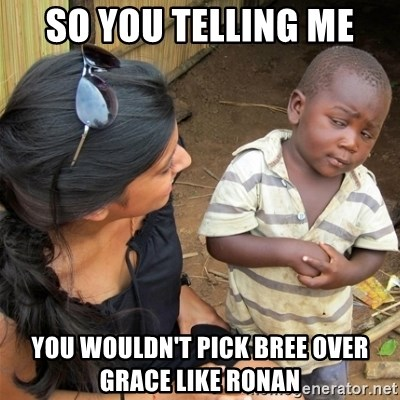 So You're Telling me - SO YOU TELLING ME YOU WOULDN'T PICK BREE OVER GRACE LIKE RONAN