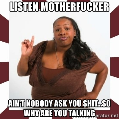 Sassy Black Woman - LISTEN MOTHERFUCKER  AIN'T NOBODY ASK YOU SHIT...SO WHY ARE YOU TALKING