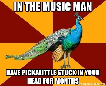 Thespian Peacock - in The music man have Pickalittle stuck in your head for months