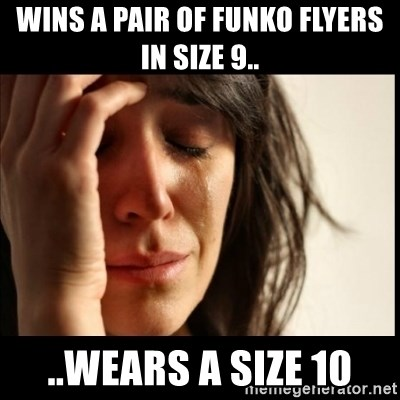 First World Problems - Wins a pair of Funko Flyers in size 9.. ..Wears a size 10