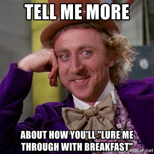 Willy Wonka - tell me more  about how you'll ''lure me through with breakfast''