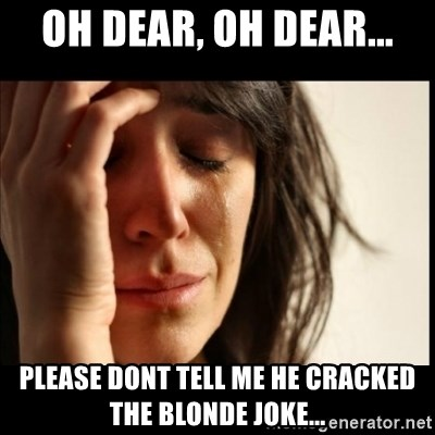 First World Problems - oh dear, oh dear... please dont tell me he cracked the blonde joke...