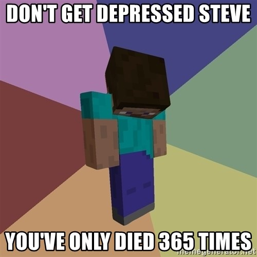 Depressed Minecraft Guy - DON'T GET DEPRESSED STEVE YOU'VE ONLY DIED 365 TIMES