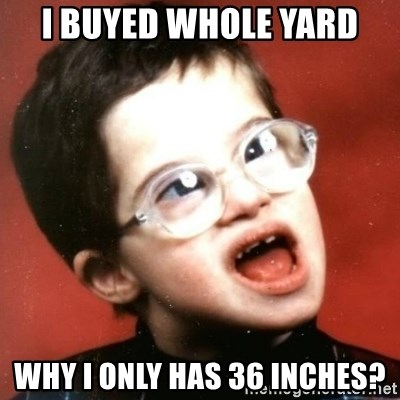 retarded kid with glasses - i buyed whole yard why i only has 36 inches?