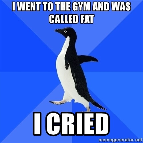 Socially Awkward Penguin - i went to the gym and was called fat i cried