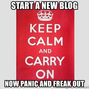 Keep Calm - START A NEW BLOG NOW PANIC AND FREAK OUT