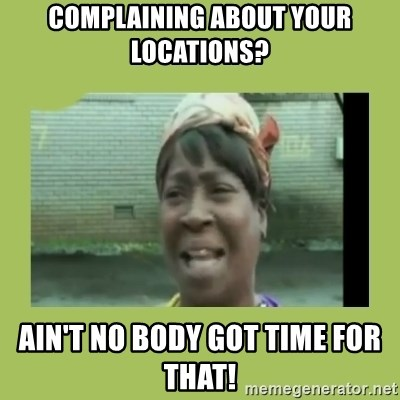 Sugar Brown - complaining about your locations? ain't no body got time for that!