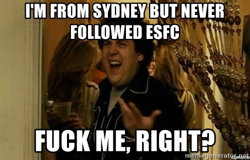 Fuck me right - I'm from Sydney but never followed Esfc fuck me, right?