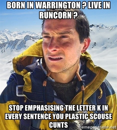 Bear Grylls Loneliness - BORN IN WARRINGTON ? LIVE IN RUNCORN ? STOP EMPHASISING THE LETTER K IN EVERY SENTENCE YOU PLASTIC SCOUSE CUNTS