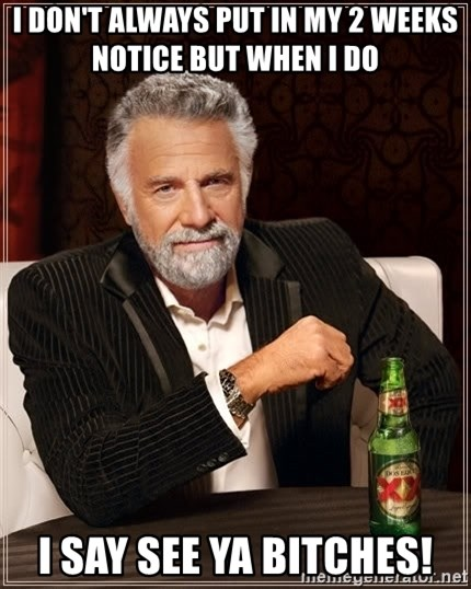 The Most Interesting Man In The World - I don't always put in my 2 weeks notice but when i do  i say see ya bitches!