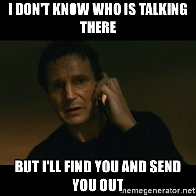 liam neeson taken - I don't Know who is talking there But i'll find you and send you out