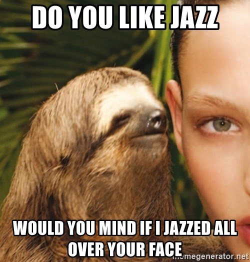 The Rape Sloth - Do you like Jazz Would you mind if I jazzed all over your face