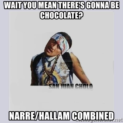 san juan cholo - WAIT YOU MEAN THERE'S GONNA BE CHOCOLATE? NARRE/HALLAM COMBINED