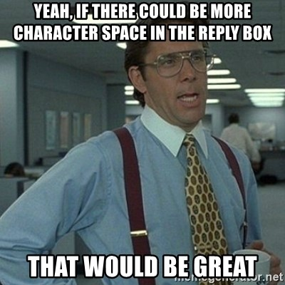 Yeah that'd be great... - Yeah, if there could be more character space in the reply box That would be great